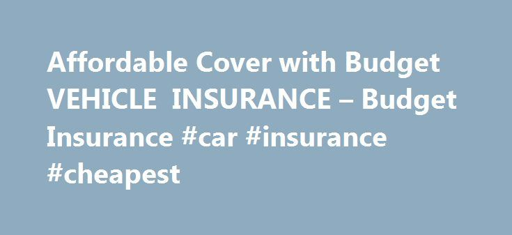 Affordable Cover with Budget VEHICLE INSURANCE – Budget Insurance #car #insurance #cheapest http://insurances.nef2.com/affordable-cover-with-budget-vehicle-insurance-budget-insurance-car-insurance-cheapest/  #budget car insurance # Budget VEHICLE INSURANCE Budget Vehicle Insurance provides cover for all! No matter what vehicle you own, make, model, age or type, you will find a cover option at Budget Vehicle Insurance. Options available: Comprehensive cover for accidental damage, theft and…