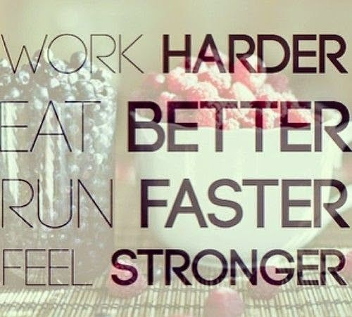 Work Harder, Eat Better, Run Faster and you will definitely Feel Stronger!