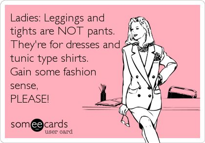 LIKE I KEEP SAYING! Leggings should cover your butt and your crotch, PLEASE! Long tops or dresses over leggings are fine.