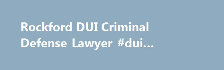 Rockford DUI Criminal Defense Lawyer #dui #criminal #lawyer http://south-sudan.nef2.com/rockford-dui-criminal-defense-lawyer-dui-criminal-lawyer/  #  ROCKFORD CRIMINAL DEFENSE LAWYER Trust in a Lawyer that will Fight for You Most individuals who are accused of a crime never see it coming. If you are convicted of a criminal offense, it could impact your career, educational opportunities, and hamper other rights and privileges that you have come to rely on. No matter what you have been…