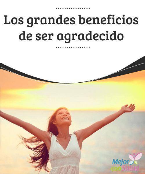 Los grandes beneficios de ser agradecido  Hemos escuchado en varias ocasiones lo positivo que es ser agradecido, pero aún no somos conscientes de lo que esto implica realmente.
