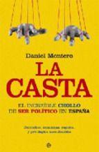 La casta : el increíble chollo de ser político en España / Daniel Montero Madrid : La Esfera de los Libros, 2009 9788497340663