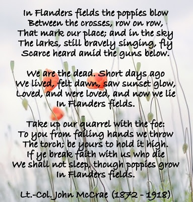 In Canada, this poem is recited at ceremonies across the country, every year on Remembrance Day, Nov. 11th.  It is from this poem that the poppy began to be worn on this day.