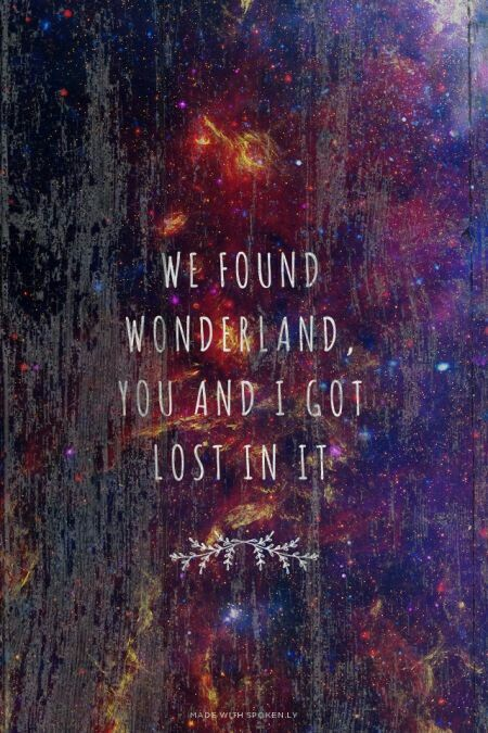 """We found Wonderland; you and I got lost in it."" 
