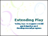 """Extending Play Presentation- """"Ways to extend play through various play stages are discussed. Examples of using toys, including switch toys, for different purposes are offered."""" by the Let's Play Project."""