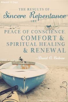 """The results of sincere repentance are peace of conscience, comfort and spiritual healing and renewal.""  ""We Believe in Being Chaste,"" by David A Bednar, General Conference, Apr. 2013"
