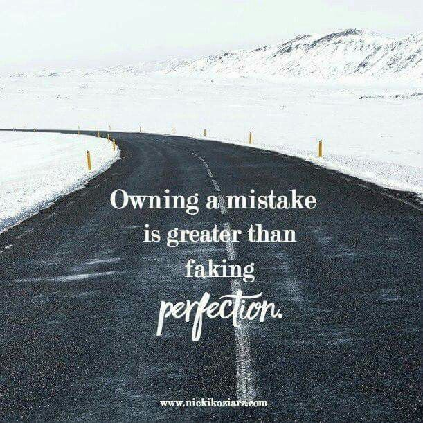 Owning a mistake is greater than faking perfection.  ~ I didn't get it all right today. But tomorrow is a new 24. - Nicki Koziarz