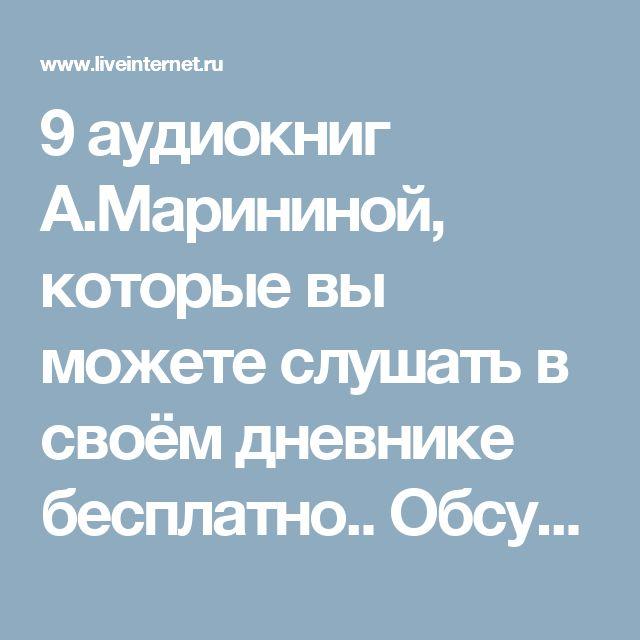 9 аудиокниг А.Марининой, которые вы можете слушать в своём дневнике бесплатно.. Обсуждение на LiveInternet - Российский Сервис Онлайн-Дневников