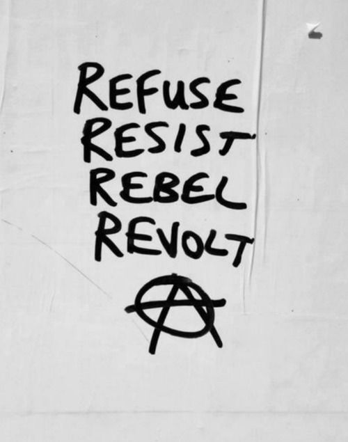 Refuse. Resist. Rebel. Revolt. Anarchy.