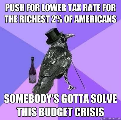 push for lower tax rate for the richest 2% of americans somebody's gotta solve this budget crisis