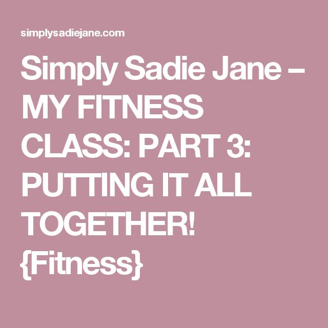 Simply Sadie Jane – MY FITNESS CLASS: PART 3: PUTTING IT ALL TOGETHER! {Fitness}