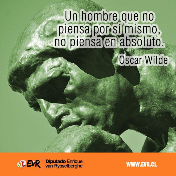 """""""Un hombre que no piensa por sí mismo, no piensa en absoluto"""". Oscar Wilde"""