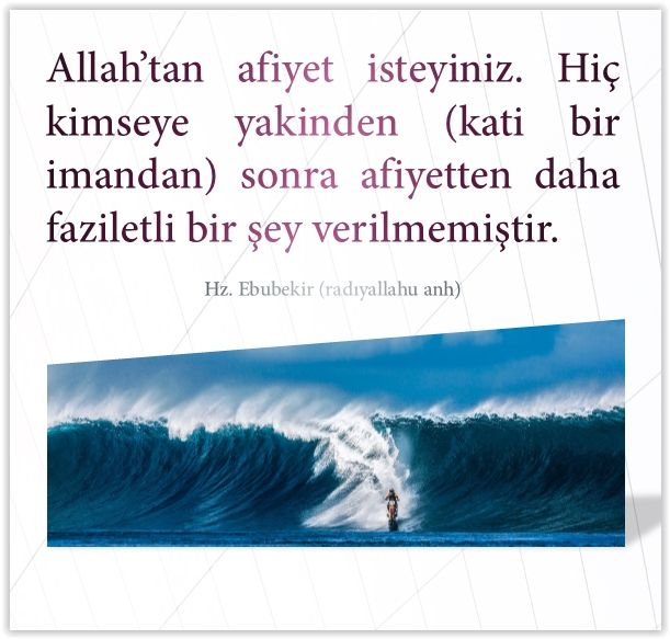 Allah'tan afiyet isteyiniz. Hiç kimseye yakinden (kati bir imandan) sonra afiyetten daha faziletli bir şey verilmemiştir. Hz. Ebubekir (radıyallahu anh)