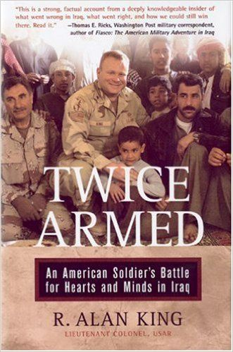 Twice Armed: An American Soldier's Battle for Hearts and Minds in Iraq by R. Alan King