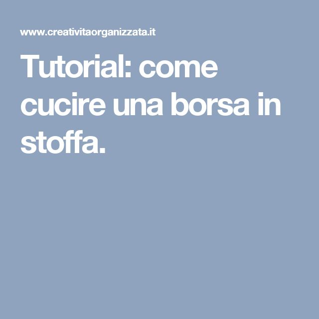 Tutorial: come cucire una borsa in stoffa.