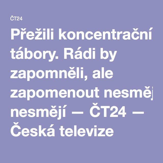 Přežili koncentrační tábory. Rádi by zapomněli, ale zapomenout nesmějí — ČT24 — Česká televize