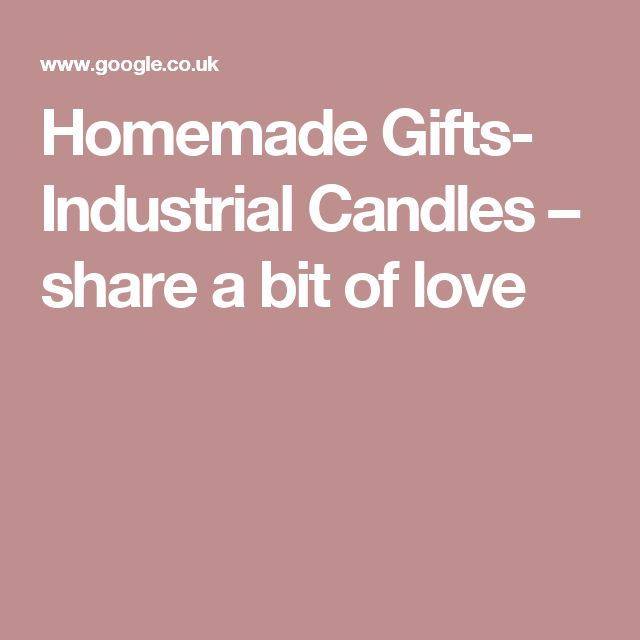 Homemade Gifts- Industrial Candles – share a bit of love