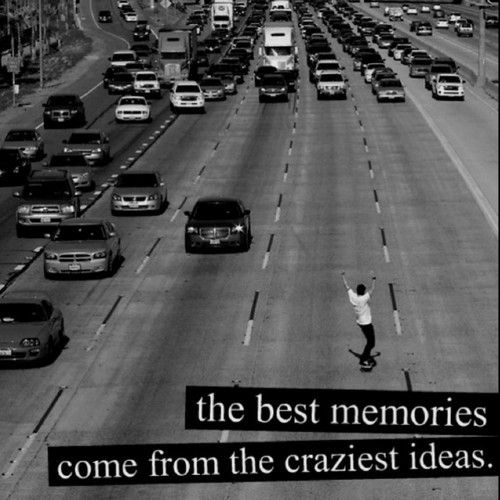 Be a little crazy today. Maybe not riding a skateboard against the flow of traffic crazy, but crazy. :)