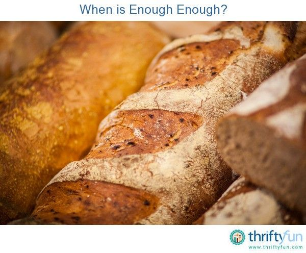 """A friend of mine, for as long as I can remember, would say, """"A loaf of bread costs what it costs, and you can eat only so much bread. Why would you buy more bread then you could ever use?"""". In my younger years I would chuckle to myself."""