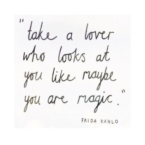 take a lover who looks at you like maybe you are magic // frida kahlo
