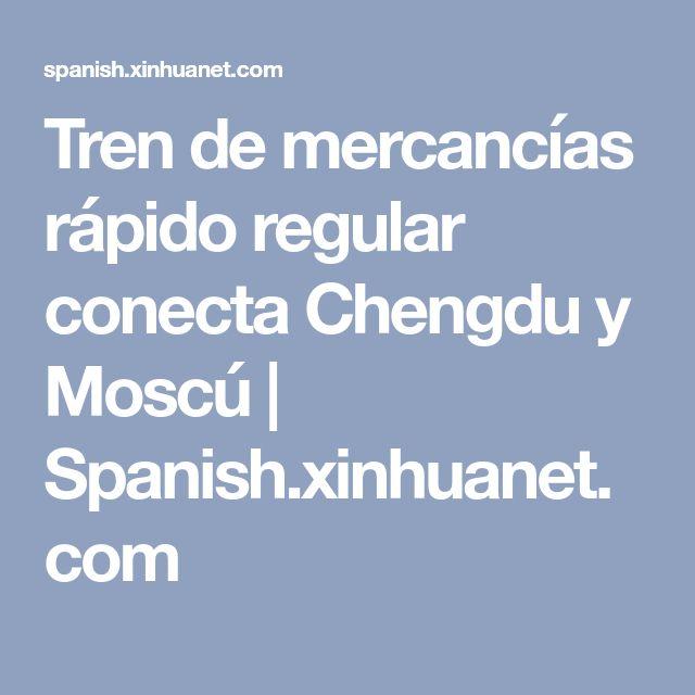 Tren de mercancías rápido regular conecta Chengdu y Moscú | Spanish.xinhuanet.com