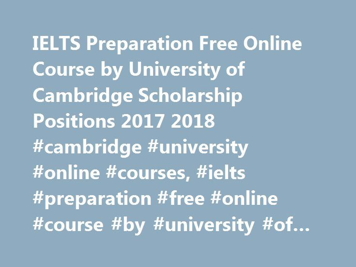 IELTS Preparation Free Online Course by University of Cambridge Scholarship Positions 2017 2018 #cambridge #university #online #courses, #ielts #preparation #free #online #course #by #university #of #cambridge http://california.remmont.com/ielts-preparation-free-online-course-by-university-of-cambridge-scholarship-positions-2017-2018-cambridge-university-online-courses-ielts-preparation-free-online-course-by-university-of/  # University of Cambridge Free IELTS Preparation Course The…