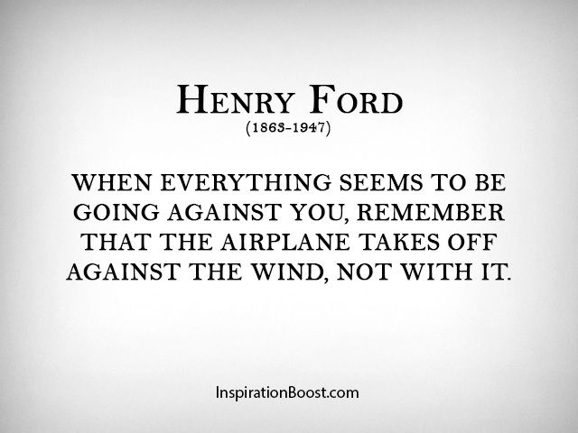 When everything seems to be going against you, remember that the airplane takes off against the wind, not with it. | Henry Ford Flight Quotes