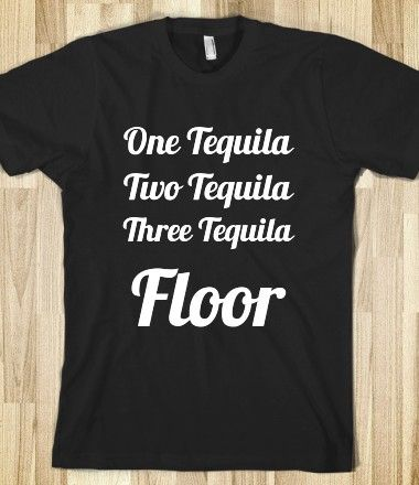 38 best images about t shirts i will have on pinterest t for 1 tequila 2 tequila 3 tequila floor lyrics