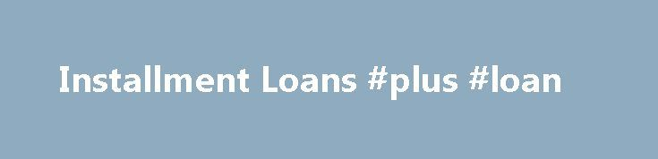Installment Loans #plus #loan http://nef2.com/installment-loans-plus-loan/  #installment loan # Installment Loans Dollar Loan Center Installment Loans Thank you for choosing Dollar Loan Center, your community short-term lender with more than 90 locations throughout California, Nevada, South Dakota, and Utah. Established in 1998, we're the leading provider of installment loans in the industry. Our loan product has superior terms over payday loan...