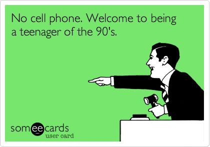 No cell phone. Welcome to being a teenager of the 90's.
