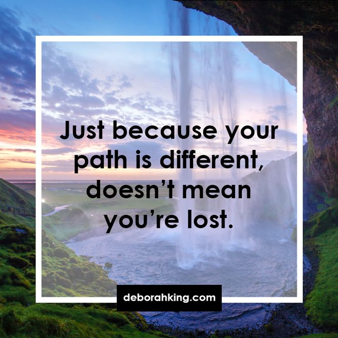 Inspirational Quote: Just because your path is different, doesn't mean you're lost. Hugs, Deborah