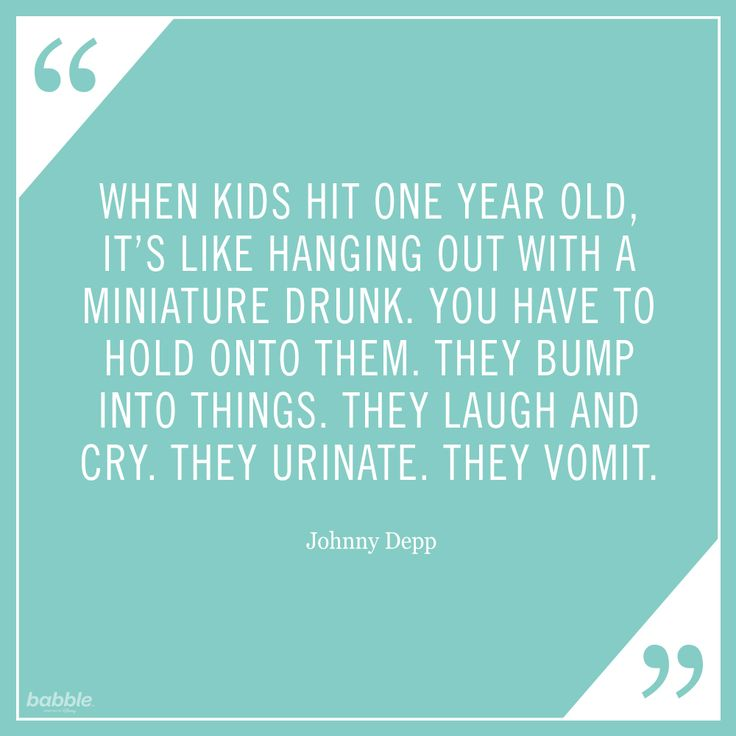 """When kids hit one year old, it's like hanging out with a miniature drunk. You have to hold onto them. They bump into things. They laugh and they cry. They urinate. They vomit."" -Johnny Depp #parentquotes"