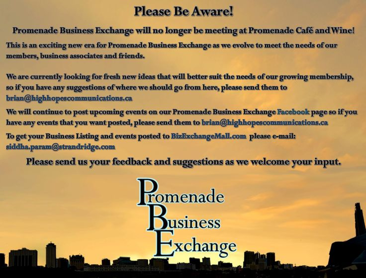 Please Be Aware!   Promenade Business Exchange will no longer be meeting at Promenade Café and Wine!  This is an exciting new era for Promenade Business Exchange as we evolve to meet the needs of our    members, business associates and friends.    We are currently looking for fresh new ideas that will better suit the needs of our growing membership, so if you have any suggestions of where we should go from here, please send them to brian@highhopescommunications.ca