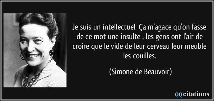 Je suis un intellectuel. Ça m'agace qu'on fasse de ce mot une insulte : les gens ont l'air de croire que le vide de leur cerveau leur meuble les couilles. (Simone de Beauvoir) #citations #SimonedeBeauvoir