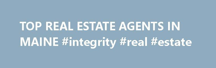 TOP REAL ESTATE AGENTS IN MAINE #integrity #real #estate http://real-estate.remmont.com/top-real-estate-agents-in-maine-integrity-real-estate/  #real estate maine # TOP REAL ESTATE AGENTS IN MAINE Top Agent Magazine's top agents in Maine have earned themselves a reputation for being the best realestateagents. Maine'stop real estate agentsandbrokers come from Portland, Lewiston, Bangor, and all cities andsuburbs inbetween. Their unique skills and expertise–ranging from helping first…