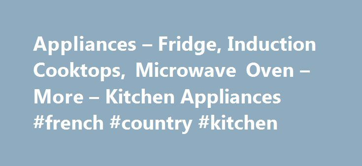Appliances – Fridge, Induction Cooktops, Microwave Oven – More – Kitchen Appliances #french #country #kitchen http://kitchens.nef2.com/appliances-fridge-induction-cooktops-microwave-oven-more-kitchen-appliances-french-country-kitchen/  #red kitchen appliances # Appliances Deck out your kitchen in the finest range of appliances Transform your kitchen with the sensational selection of kitchen appliances available to buy online. Keep food and drinks chilled and hygienic with the huge array of…