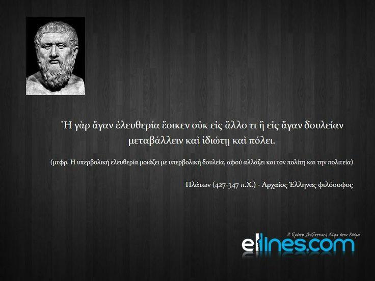 Πλάτων (427-347 π.Χ.). Αρχαίος Έλληνας φιλόσοφος. - Η γαρ άγαν ελευθερία έοικεν ουκ εις άλλο τι ή εις άγαν δουλείαν, μεταβάλλειν και ιδιώτη και πόλει.