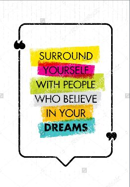 SURROUND YOURSELF WITH PEOPLE WHO BELIVE IN YOUR DREAMS