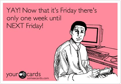 YAY! Now that it's Friday there's only one week until NEXT Friday!
