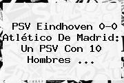 http://tecnoautos.com/wp-content/uploads/imagenes/tendencias/thumbs/psv-eindhoven-00-atletico-de-madrid-un-psv-con-10-hombres.jpg PSV. PSV Eindhoven 0-0 Atlético de Madrid: Un PSV con 10 hombres ..., Enlaces, Imágenes, Videos y Tweets - http://tecnoautos.com/actualidad/psv-psv-eindhoven-00-atletico-de-madrid-un-psv-con-10-hombres/