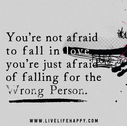 You're not afraid to fall in love, you're just afraid of falling for the wrong person.