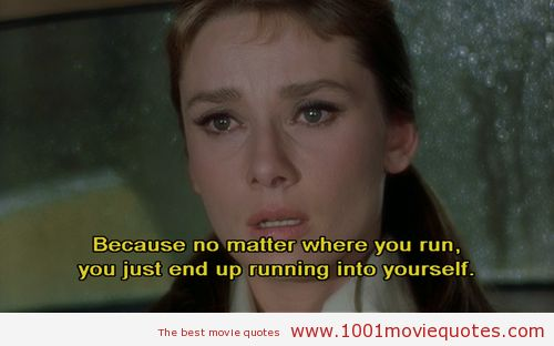 """""""Because no matter where you run, you just end up running into yourself."""" -Breakfast at Tiffany's (1961) - movie quote"""