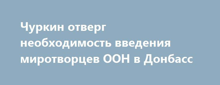 Чуркин отверг необходимость введения миротворцев ООН в Донбасс http://rusdozor.ru/2016/09/05/churkin-otverg-neobxodimost-vvedeniya-mirotvorcev-oon-v-donbass/  Для того чтобы в Киеве был принят закон об особом статусе Донбасса и амнистии, предусмотренные Минскими договоренностями, ооновская миротворческая операция абсолютно не нужна. Все разговоры о ней лишь отвлекающий маневр, который использует Киев. Такое мнение в интервью «Известиям» высказал постоянный ...