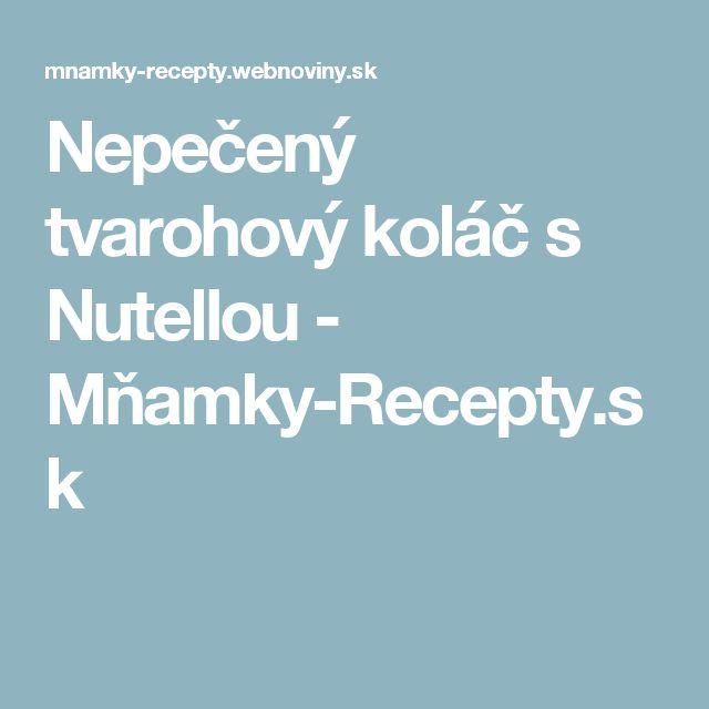Nepečený tvarohový koláč s Nutellou - Mňamky-Recepty.sk