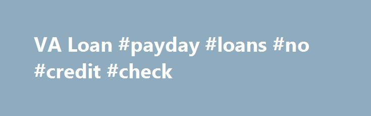 VA Loan #payday #loans #no #credit #check http://loan-credit.remmont.com/va-loan-payday-loans-no-credit-check/  #va loan # A loan specialist can help you decide which type of mortgage is right for you. and start your application right over the phone. (800) 213-8977 Start yourapplication online in order toreceive aquick approval decision. A representative will follow up with you right away to go over important information with you and ask […]