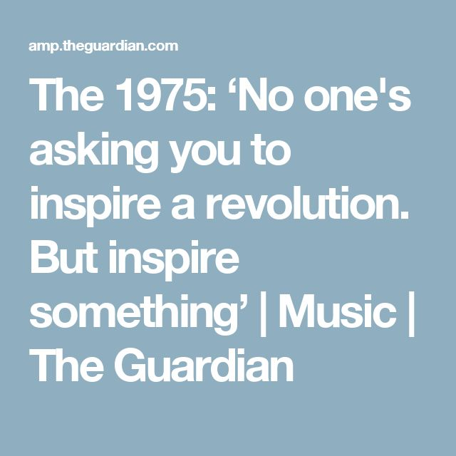 The 1975: 'No one's asking you to inspire a revolution. But inspire something' | Music | The Guardian