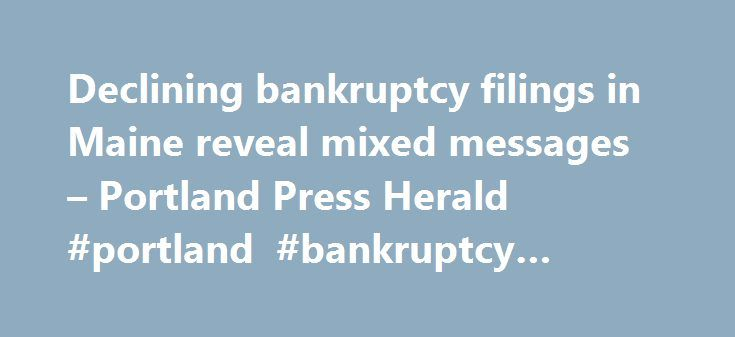 Declining bankruptcy filings in Maine reveal mixed messages – Portland Press Herald #portland #bankruptcy #attorneys http://connecticut.nef2.com/declining-bankruptcy-filings-in-maine-reveal-mixed-messages-portland-press-herald-portland-bankruptcy-attorneys/  # Declining bankruptcy filings in Maine reveal mixed messages Search photos available for purchase: Photo Store → Maine bankruptcy filings reached their most recent peak of about 4,200 in 2010, according to the U.S. Bankruptcy Court for…