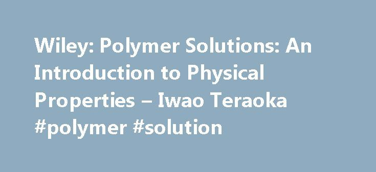 Wiley: Polymer Solutions: An Introduction to Physical Properties – Iwao Teraoka #polymer #solution http://ireland.nef2.com/wiley-polymer-solutions-an-introduction-to-physical-properties-iwao-teraoka-polymer-solution/  # Polymer Solutions: An Introduction to Physical Properties Polymer Solutions: An Introduction to Physical Properties offers a fresh, inclusive approach to teaching the fundamentals of physical polymer science. Students, instructors, and professionals in polymer chemistry…