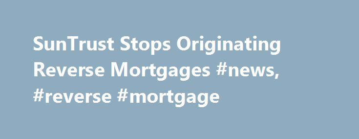 SunTrust Stops Originating Reverse Mortgages #news, #reverse #mortgage http://idaho.nef2.com/suntrust-stops-originating-reverse-mortgages-news-reverse-mortgage/  # SunTrust Banks, Inc. (NYSE:STI) will discontinue its reverse mortgage product offerings today, September 1, the company has confirmed. The $172.2 billion national bank, which has closed 419 reverse mortgage loans to date in fiscal year 2011, has remained a quiet Top-25 lender in recent years. The reverse mortgage retailer, which…