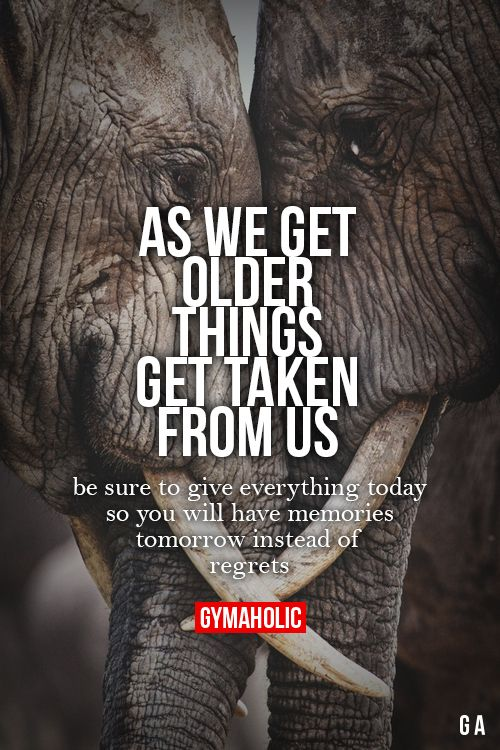 As We Get Older, Things Get Taken From Us Be sure to give everything today, so you will have memories tomorrow instead of regrets. http://www.gymaholic.co